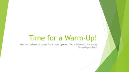 Time for a Warm-Up! Get out a sheet of paper for a short opener. You will have 2-3 minutes for each problem!
