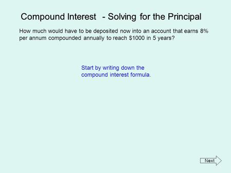 Compound Interest - Solving for the Principal How much would have to be deposited now into an account that earns 8% per annum compounded annually to reach.