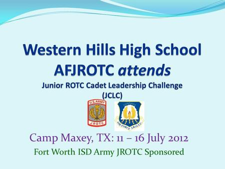 Camp Maxey, TX: 11 – 16 July 2012 Fort Worth ISD Army JROTC Sponsored.