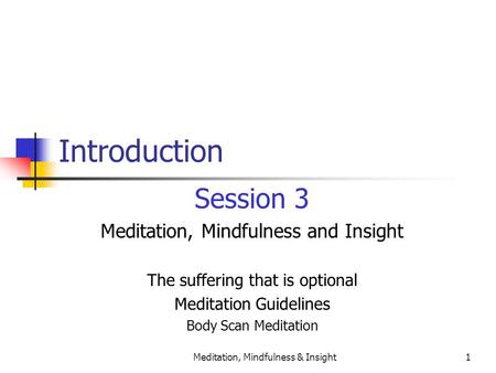 Meditation, Mindfulness & Insight1 Introduction Session 3 Meditation, Mindfulness and Insight The suffering that is optional Meditation Guidelines Body.