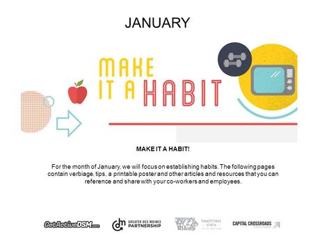 JANUARY MAKE IT A HABIT! For the month of January, we will focus on establishing habits. The following pages contain verbiage, tips, a printable poster.