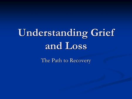Understanding Grief and Loss The Path to Recovery.