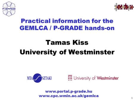 1 www.portal.p-grade.hu www.cpc.wmin.ac.uk/gemlca Practical information for the GEMLCA / P-GRADE hands-on Tamas Kiss University of Westminster.