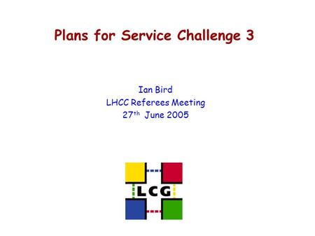 Plans for Service Challenge 3 Ian Bird LHCC Referees Meeting 27 th June 2005.