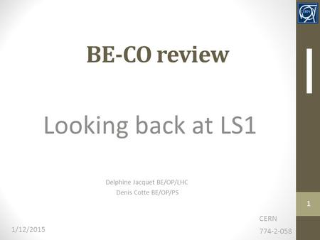 BE-CO review Looking back at LS1 CERN 774-2-058 1/12/2015 Delphine Jacquet BE/OP/LHC Denis Cotte BE/OP/PS 1.