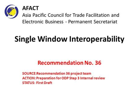Single Window Interoperability Recommendation No. 36 SOURCE:Recommendation 36 project team ACTION:Preparation for ODP Step 3 Internal review STATUS: First.