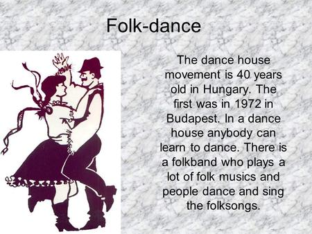 Folk-dance The dance house movement is 40 years old in Hungary. The first was in 1972 in Budapest. In a dance house anybody can learn to dance. There is.