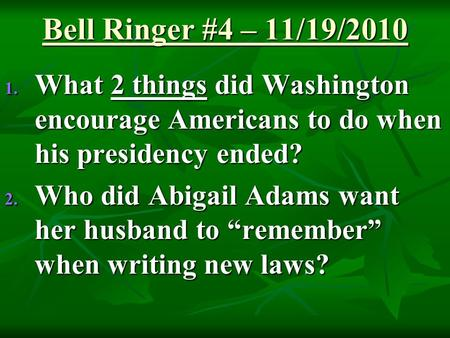 Bell Ringer #4 – 11/19/2010 1. What 2 things did Washington encourage Americans to do when his presidency ended? 2. Who did Abigail Adams want her husband.