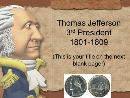 Thomas Jefferson 3 rd President 1801-1809 (This is your title on the next blank page!)