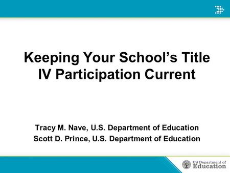 Keeping Your School's Title IV Participation Current Tracy M. Nave, U.S. Department of Education Scott D. Prince, U.S. Department of Education.