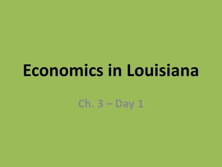 Economics in Louisiana Ch. 3 – Day 1. Economics The study of the production, distribution, and consumption of goods and services.