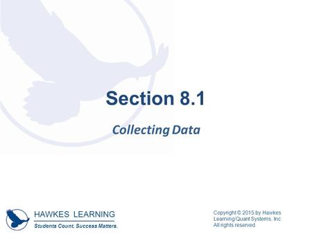 HAWKES LEARNING Students Count. Success Matters. Copyright © 2015 by Hawkes Learning/Quant Systems, Inc. All rights reserved. Section 8.1 Collecting Data.