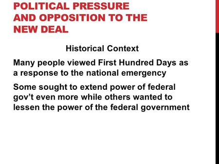 POLITICAL PRESSURE AND OPPOSITION TO THE NEW DEAL Historical Context Many people viewed First Hundred Days as a response to the national emergency Some.