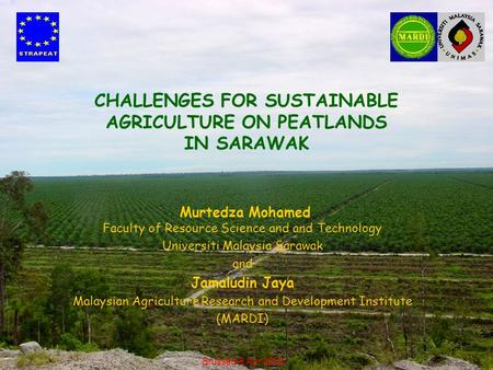 CHALLENGES FOR SUSTAINABLE AGRICULTURE ON PEATLANDS IN SARAWAK Murtedza Mohamed Faculty of Resource Science and and Technology Universiti Malaysia Sarawak.