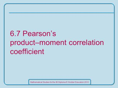 Mathematical Studies for the IB Diploma © Hodder Education 2010 6.7 Pearson's product–moment correlation coefficient.
