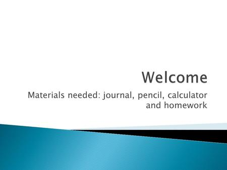 Materials needed: journal, pencil, calculator and homework.