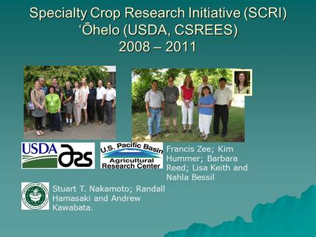 Specialty Crop Research Initiative (SCRI) 'Ōhelo (USDA, CSREES) 2008 – 2011 Francis Zee; Kim Hummer; Barbara Reed; Lisa Keith and Nahla Bessil Stuart T.