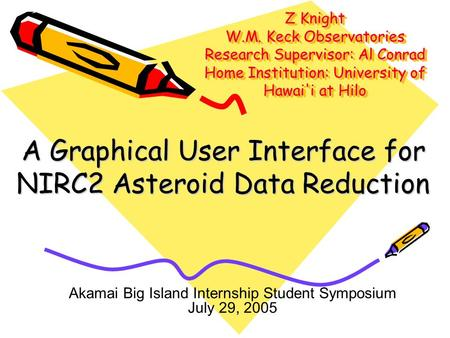 Z Knight W.M. Keck Observatories Research Supervisor: Al Conrad Home Institution: University of Hawai'i at Hilo A Graphical User Interface for NIRC2 Asteroid.