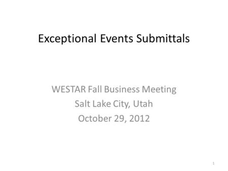Exceptional Events Submittals WESTAR Fall Business Meeting Salt Lake City, Utah October 29, 2012 1.