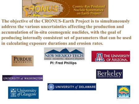 The objective of the CRONUS-Earth Project is to simultaneously address the various uncertainties affecting the production and accumulation of in-situ cosmogenic.