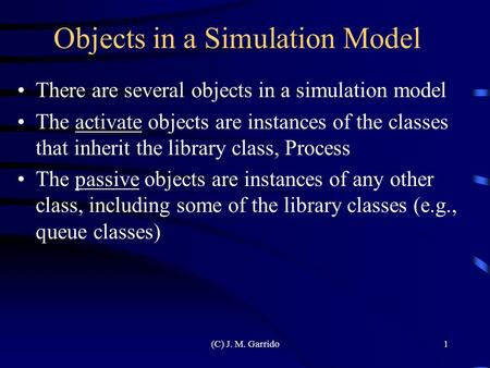 (C) J. M. Garrido1 Objects in a Simulation Model There are several objects in a simulation model The activate objects are instances of the classes that.