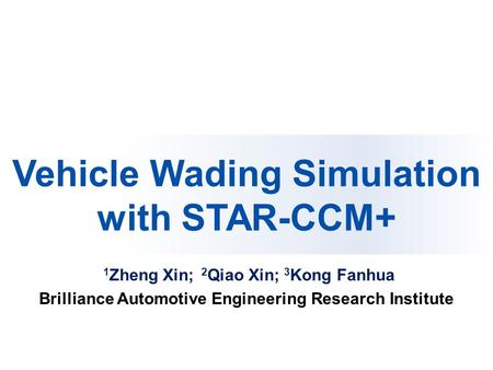 Paper Reference No. F2012-E03-005 Vehicle Wading Simulation with STAR-CCM+ 1 Zheng Xin; 2 Qiao Xin; 3 Kong Fanhua Brilliance Automotive Engineering Research.