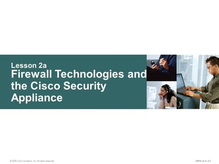 Lesson 2a © 2005 Cisco Systems, Inc. All rights reserved. SNPA v4.0—2-1 Firewall Technologies and the Cisco Security Appliance.