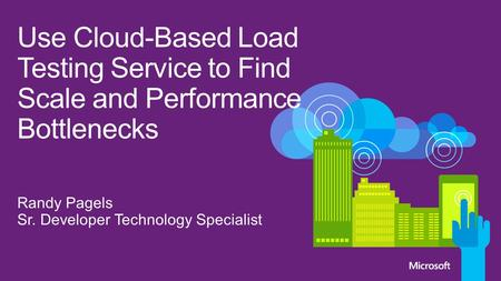 4/26/2017 Use Cloud-Based Load Testing Service to Find Scale and Performance Bottlenecks Randy Pagels Sr. Developer Technology Specialist © 2012 Microsoft.