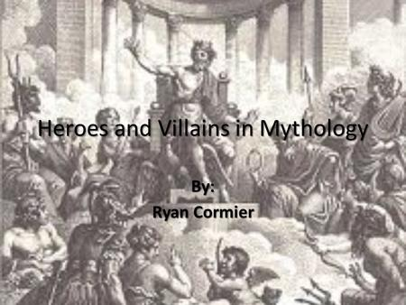Heroes and Villains in Mythology By: Ryan Cormier.