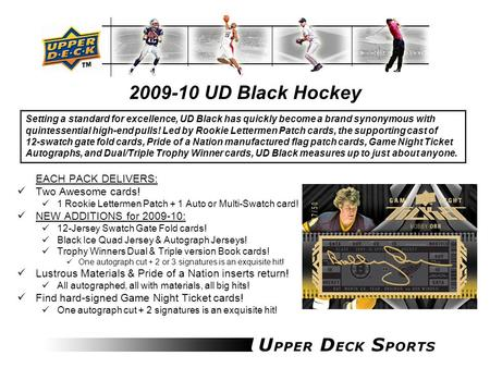 2009-10 UD Black Hockey EACH PACK DELIVERS: Two Awesome cards! 1 Rookie Lettermen Patch + 1 Auto or Multi-Swatch card! NEW ADDITIONS for 2009-10: 12-Jersey.