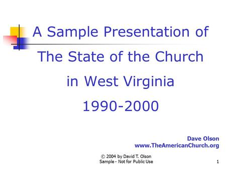© 2004 by David T. Olson Sample - Not for Public Use1 A Sample Presentation of The State of the Church in West Virginia 1990-2000 Dave Olson www.TheAmericanChurch.org.