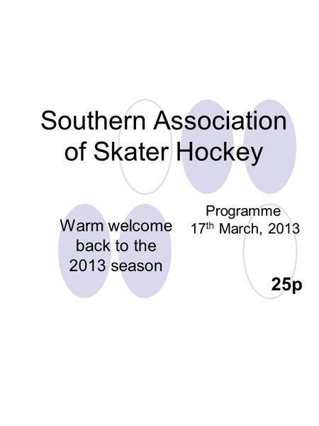 Southern Association of Skater Hockey Programme 17 th March, 2013 25p Warm welcome back to the 2013 season.