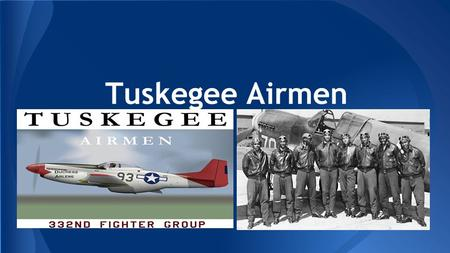 Tuskegee Airmen. ● The Tuskegee airmen were young black americans who was eager to serve in the military as pilots something that black people had never.