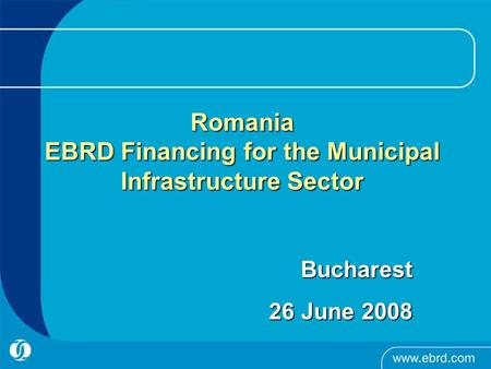 Romania EBRD Financing for the Municipal Infrastructure Sector Bucharest Bucharest 26 June 2008.