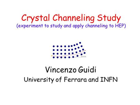 Crystal Channeling Study (experiment to study and apply channeling to HEP) Vincenzo Guidi University of Ferrara and INFN.