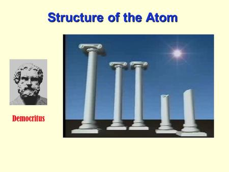Structure of the Atom Democritus. Structure of the Atom The first person to be credited with the modern theory of the atom was an English school teacher.