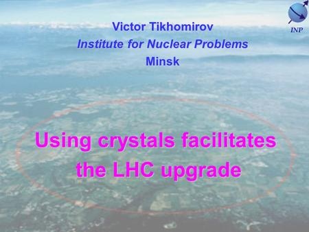 Using crystals facilitates the LHC upgrade the LHC upgrade Victor Tikhomirov Institute for Nuclear Problems Minsk INP.