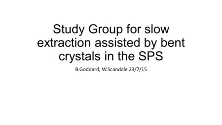 Study Group for slow extraction assisted by bent crystals in the SPS B.Goddard, W.Scandale 23/7/15.