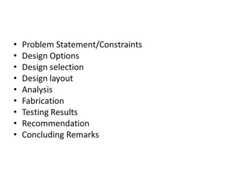 Problem Statement/Constraints Design Options Design selection Design layout Analysis Fabrication Testing Results Recommendation Concluding Remarks.