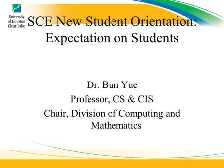 SCE New Student Orientation: Expectation on Students Dr. Bun Yue Professor, CS & CIS Chair, Division of Computing and Mathematics.