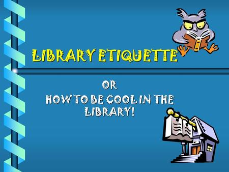 OR HOW TO BE COOL IN THE LIBRARY!