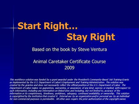 Start Right… Stay Right Based on the book by Steve Ventura Animal Caretaker Certificate Course 2009 This workforce solution was funded by a grant awarded.