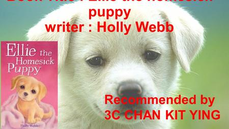 Book Title : Ellie the homesick puppy writer : Holly Webb Recommended by 3C CHAN KIT YING.