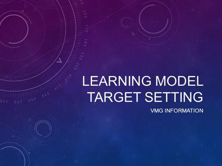 LEARNING MODEL TARGET SETTING VMG INFORMATION. LEARNING MODEL CHANGES This academic year we are looking to redesign the Learning Model to ensure that.