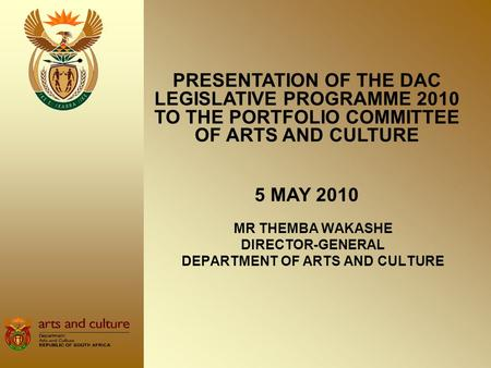 MR THEMBA WAKASHE DIRECTOR-GENERAL DEPARTMENT OF ARTS AND CULTURE PRESENTATION OF THE DAC LEGISLATIVE PROGRAMME 2010 TO THE PORTFOLIO COMMITTEE OF ARTS.