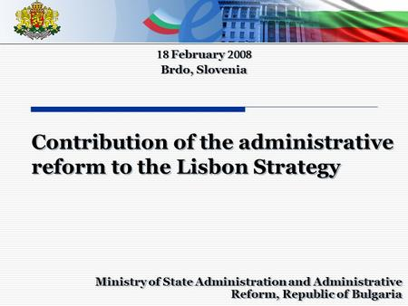 Ministry of State Administration and Administrative Reform, Republic of Bulgaria 18 February 2008 Brdo, Slovenia 18 February 2008 Brdo, Slovenia Contribution.