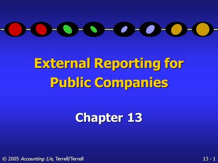 13 - 1 © 2005 Accounting 1/e, Terrell/Terrell External Reporting for Public Companies Chapter 13.
