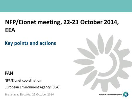 NFP/Eionet meeting, 22-23 October 2014, EEA PAN NFP/Eionet coordination European Environment Agency (EEA) Key points and actions Bratislava, Slovakia,