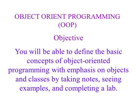 Objective You will be able to define the basic concepts of object-oriented programming with emphasis on objects and classes by taking notes, seeing examples,