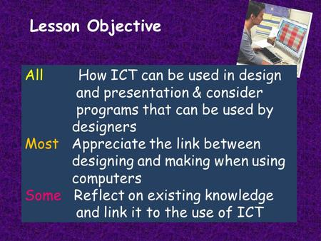 Lesson Objective All How ICT can be used in design and presentation & consider programs that can be used by designers Most Appreciate the link between.